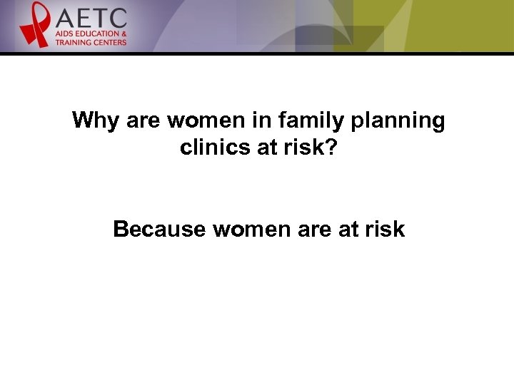 Why are women in family planning clinics at risk? Because women are at risk