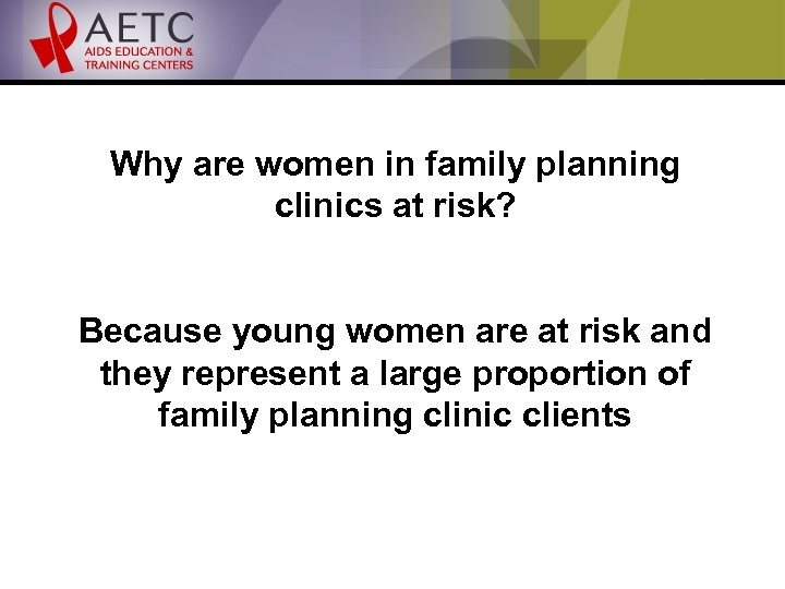 Why are women in family planning clinics at risk? Because young women are at