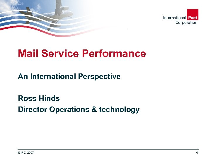 Mail Service Performance An International Perspective Ross Hinds Director Operations & technology © IPC,