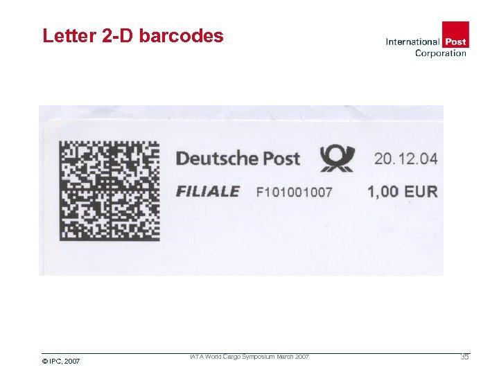 Letter 2 -D barcodes © IPC, 2007 IATA World Cargo Symposium March 2007 35