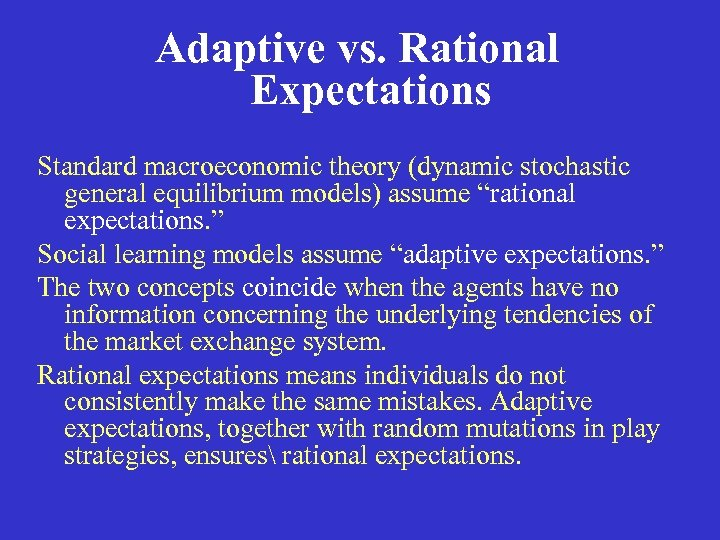 "Adaptive vs. Rational Expectations Standard macroeconomic theory (dynamic stochastic general equilibrium models) assume ""rational"