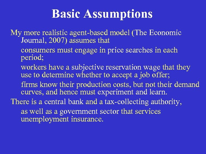 Basic Assumptions My more realistic agent-based model (The Economic Journal, 2007) assumes that consumers