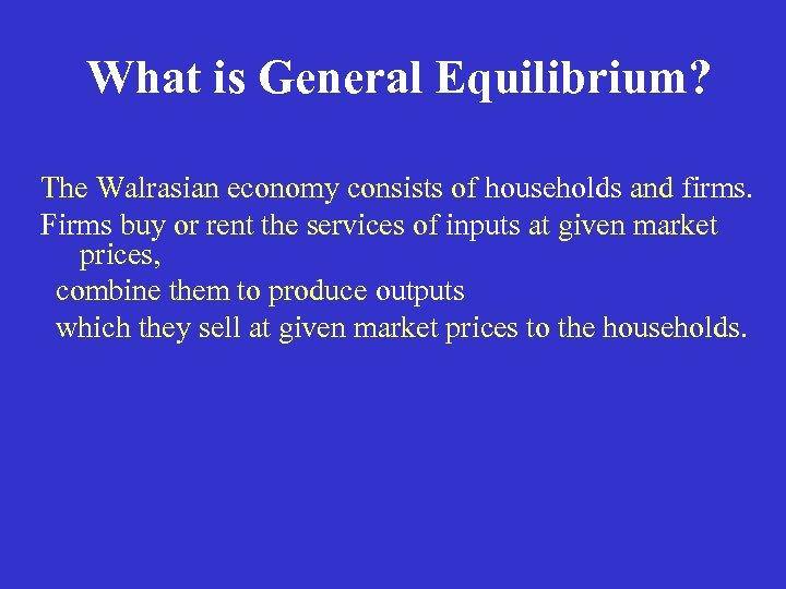 What is General Equilibrium? The Walrasian economy consists of households and firms. Firms buy
