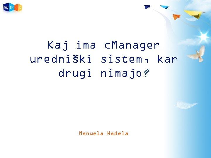 Kaj ima c. Manager uredniški sistem, kar drugi nimajo? Manuela Hadela