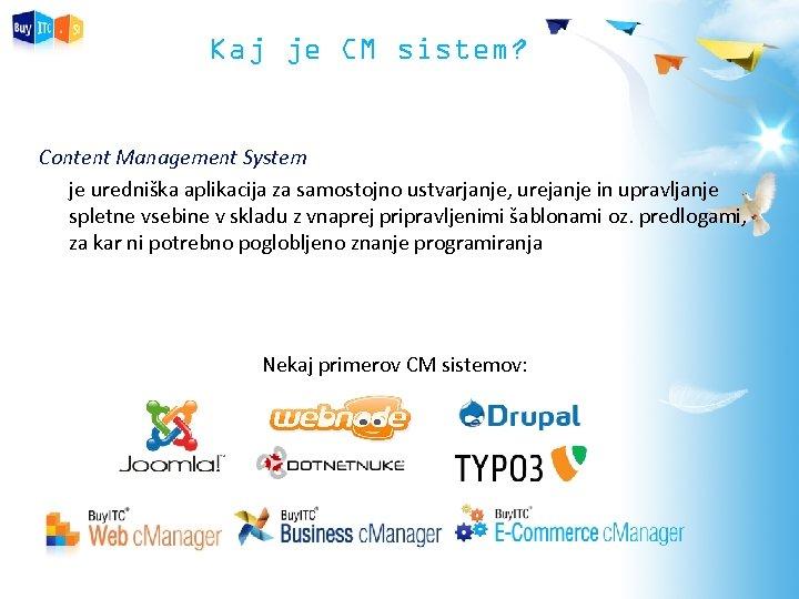 Kaj je CM sistem? Content Management System je uredniška aplikacija za samostojno ustvarjanje, urejanje