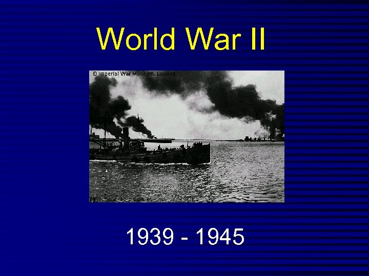 World War II 1939 - 1945