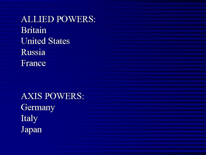 ALLIED POWERS: Britain United States Russia France AXIS POWERS: Germany Italy Japan