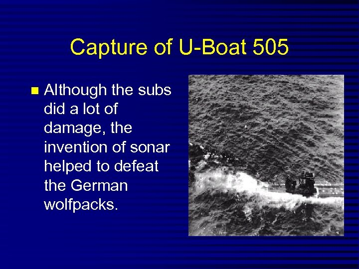 Capture of U-Boat 505 Although the subs did a lot of damage, the invention