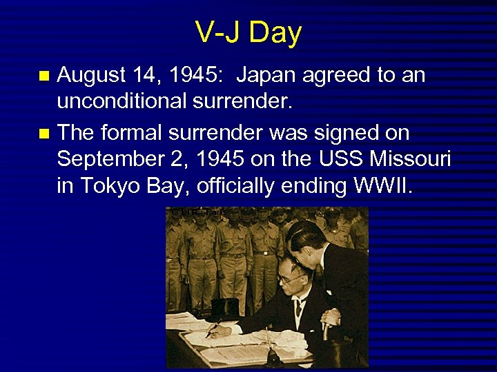 V-J Day August 14, 1945: Japan agreed to an unconditional surrender. The formal surrender
