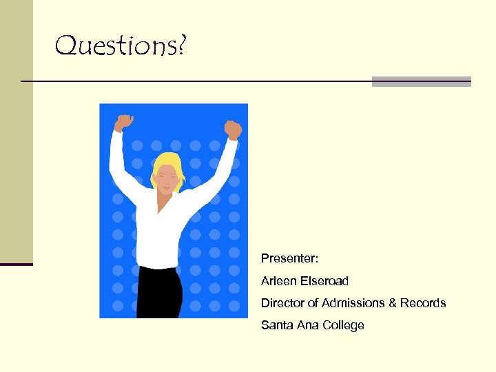 Questions? Presenter: Arleen Elseroad Director of Admissions & Records Santa Ana College