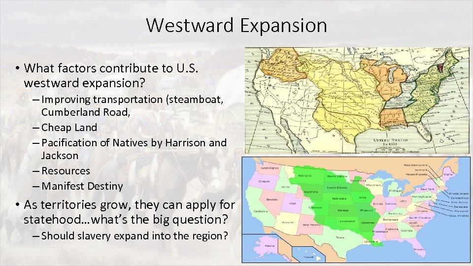 Westward Expansion • What factors contribute to U. S. westward expansion? – Improving transportation