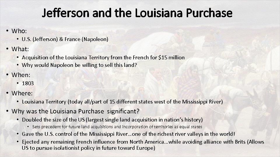 Jefferson and the Louisiana Purchase • Who: • U. S. (Jefferson) & France (Napoleon)
