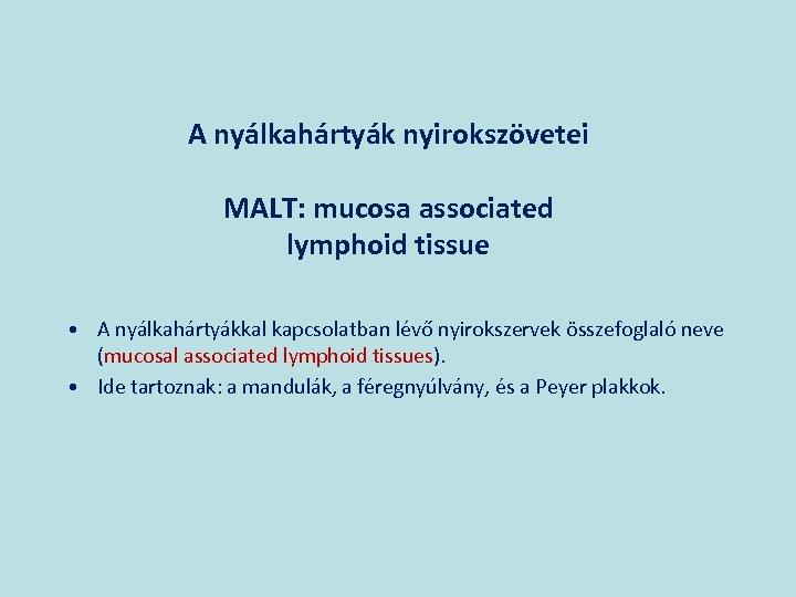 A nyálkahártyák nyirokszövetei MALT: mucosa associated lymphoid tissue • A nyálkahártyákkal kapcsolatban lévő nyirokszervek