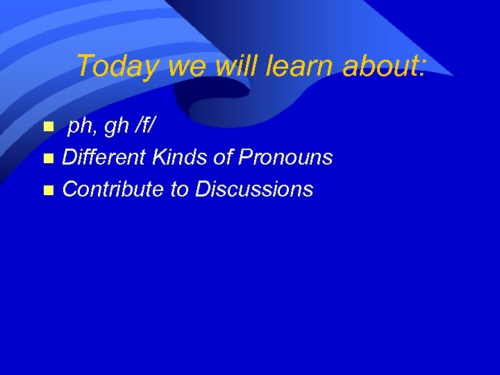 Today we will learn about: ph, gh /f/ n Different Kinds of Pronouns n