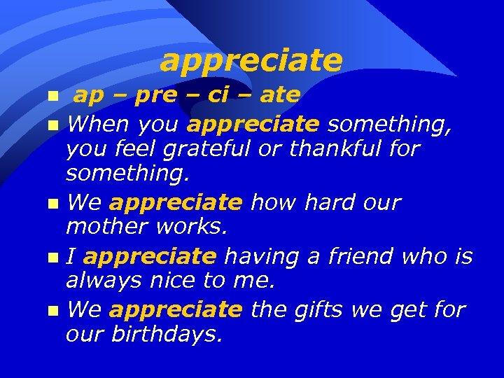 appreciate ap – pre – ci – ate n When you appreciate something, you