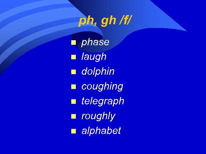ph, gh /f/ n n n n phase laugh dolphin coughing telegraph roughly