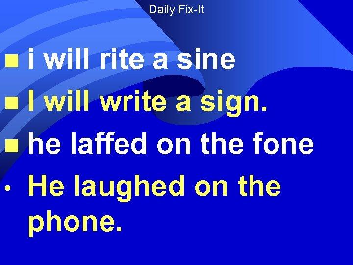 Daily Fix-It i will rite a sine n I will write a sign. n