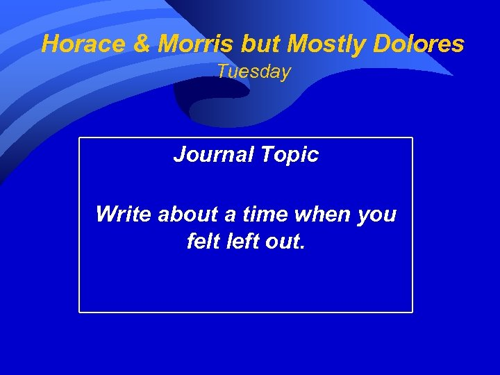 Horace & Morris but Mostly Dolores Tuesday Journal Topic Write about a time when