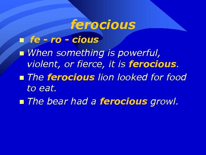 ferocious fe - ro - cious n When something is powerful, violent, or fierce,