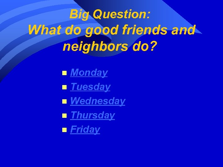 Big Question: What do good friends and neighbors do? Monday n Tuesday n Wednesday