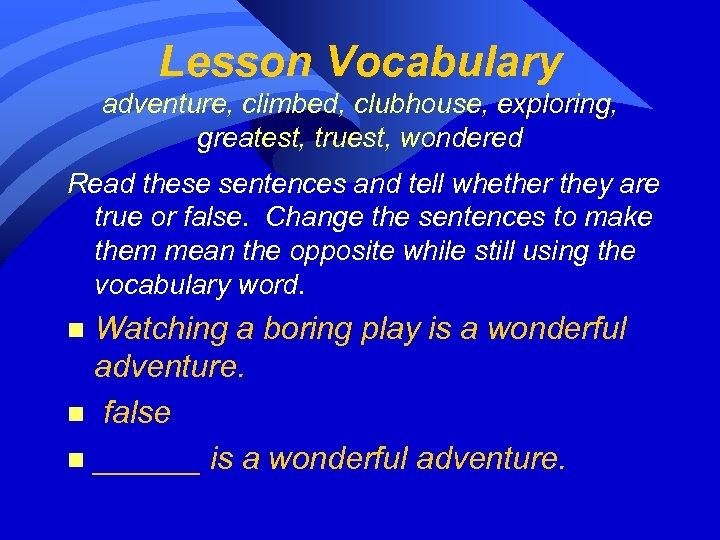 Lesson Vocabulary adventure, climbed, clubhouse, exploring, greatest, truest, wondered Read these sentences and tell