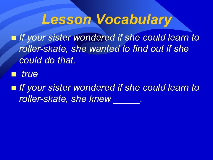 Lesson Vocabulary If your sister wondered if she could learn to roller-skate, she wanted