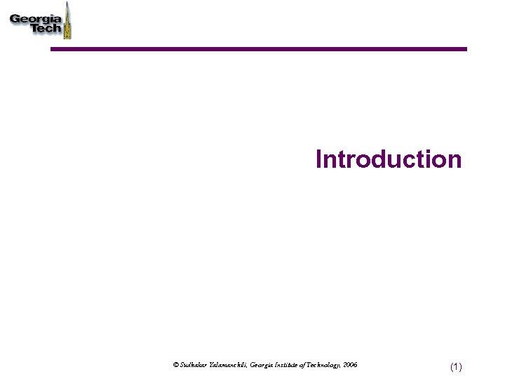 Introduction © Sudhakar Yalamanchili, Georgia Institute of Technology, 2006 (1)