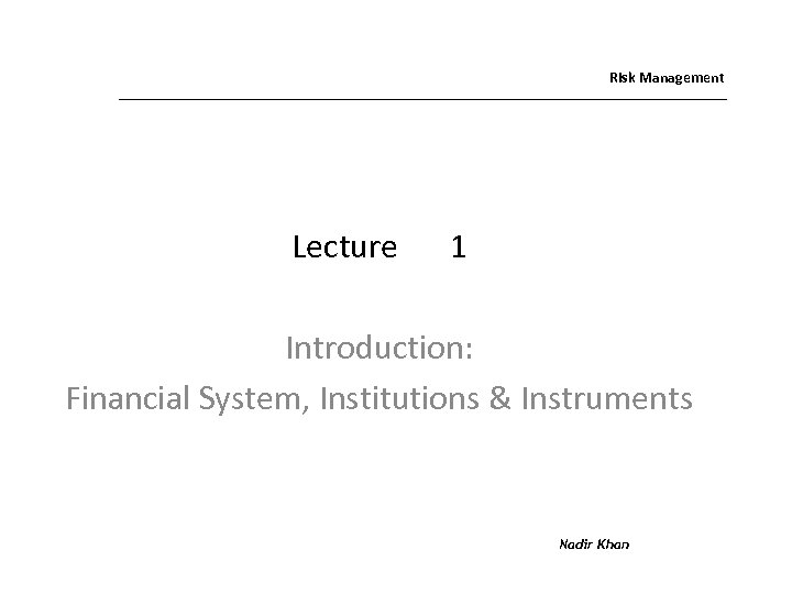 Risk Management Lecture 1 Introduction: Financial System, Institutions & Instruments Nadir Khan