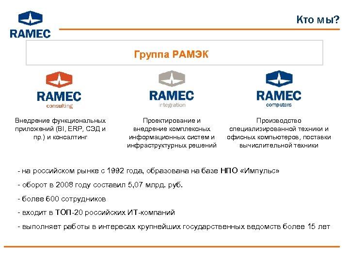 Кто мы? Группа РАМЭК Внедрение функциональных приложений (BI, ERP, СЭД и пр. ) и
