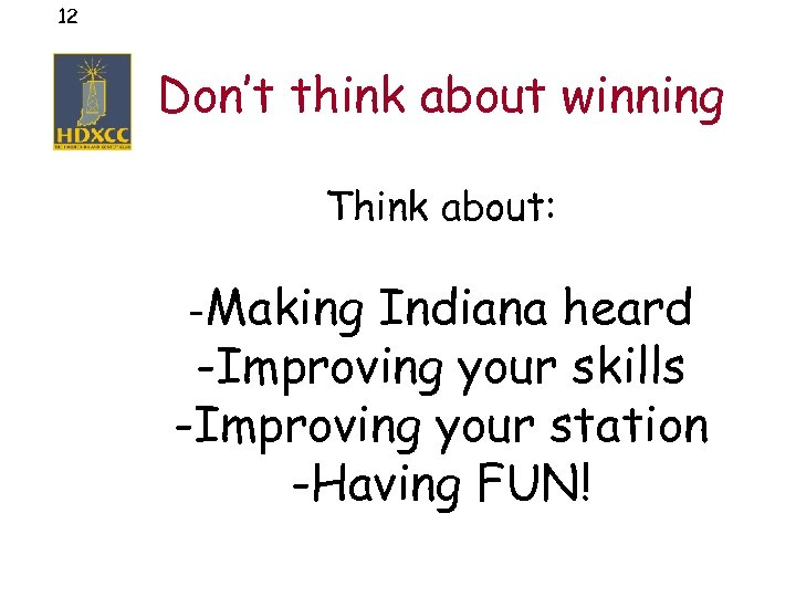 12 Don't think about winning Think about: -Making Indiana heard -Improving your skills -Improving