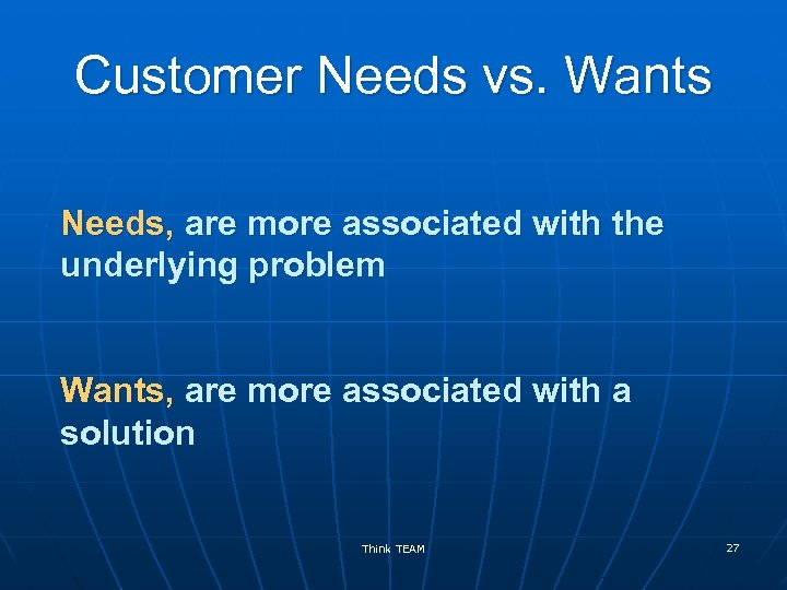 Customer Needs vs. Wants Needs, are more associated with the underlying problem Wants, are