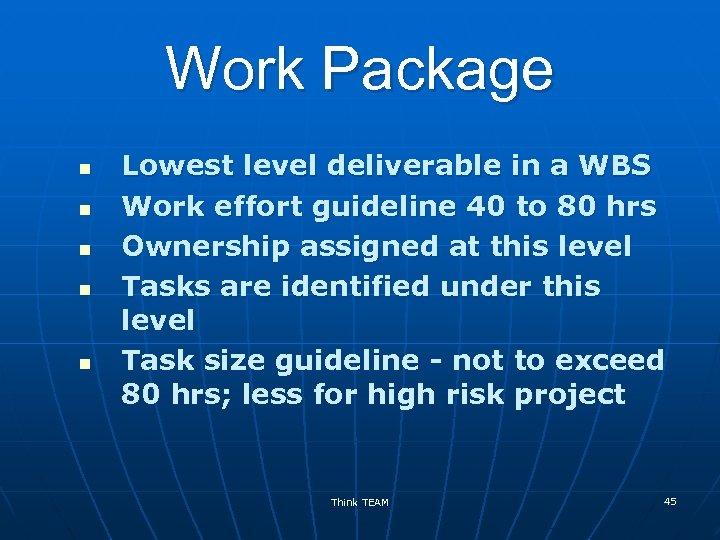 Work Package n n n Lowest level deliverable in a WBS Work effort guideline