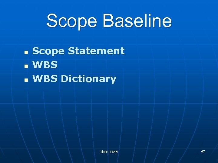 Scope Baseline n n n Scope Statement WBS Dictionary Think TEAM 47