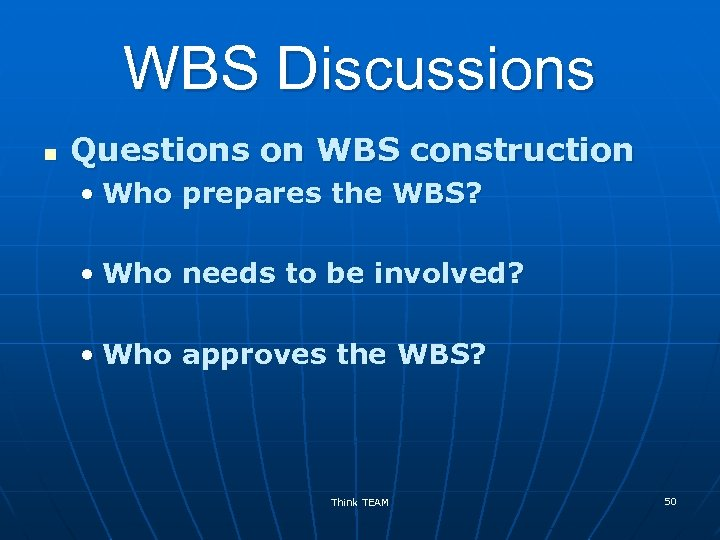 WBS Discussions n Questions on WBS construction • Who prepares the WBS? • Who