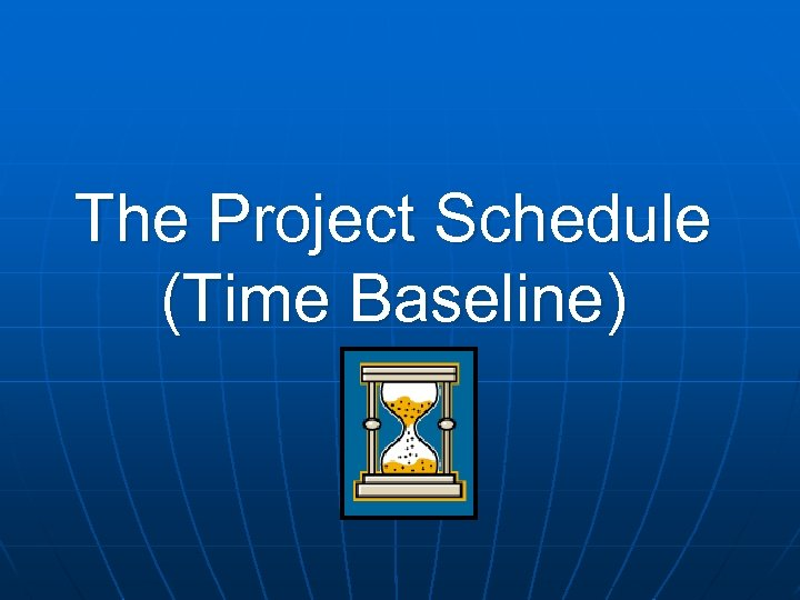 The Project Schedule (Time Baseline)