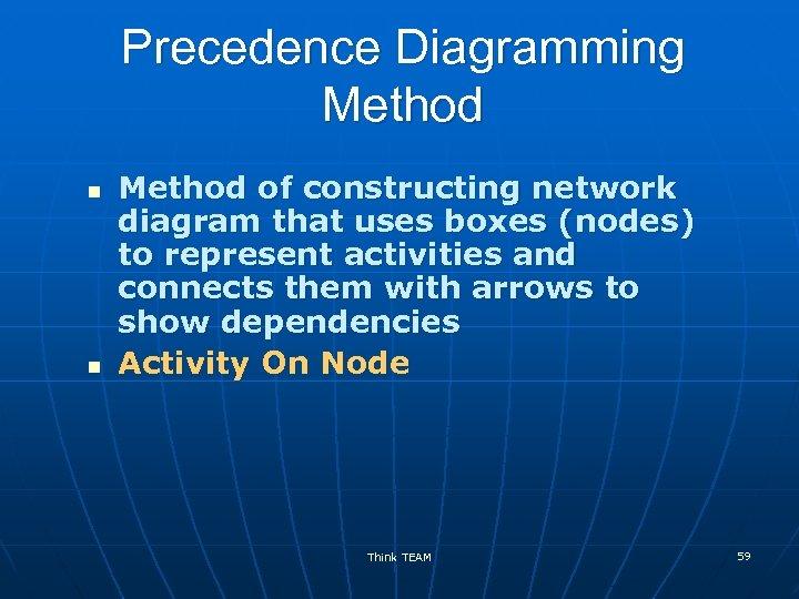 Precedence Diagramming Method n n Method of constructing network diagram that uses boxes (nodes)