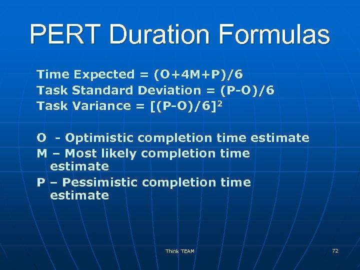 PERT Duration Formulas Time Expected = (O+4 M+P)/6 Task Standard Deviation = (P-O)/6 Task