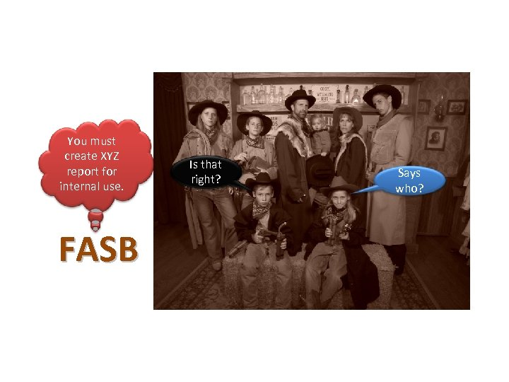 You must create XYZ report for internal use. FASB Is that right? Says who?