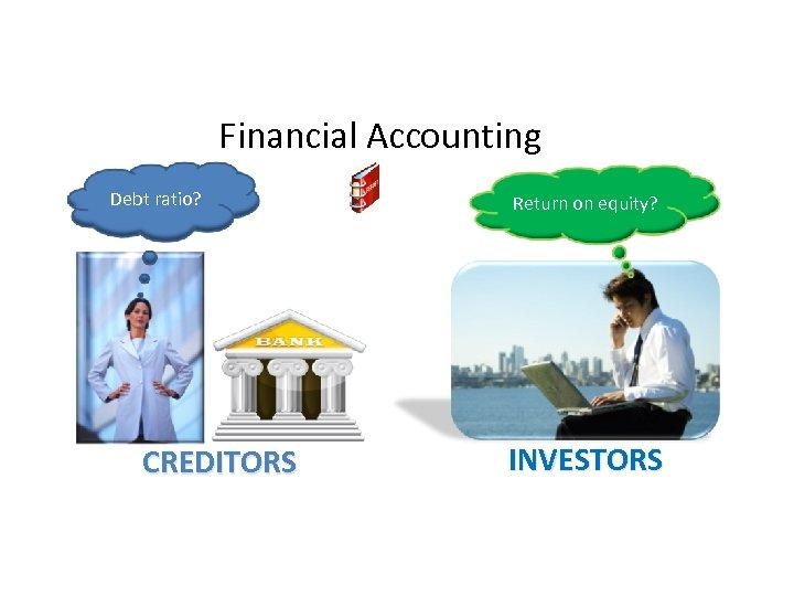 Financial Accounting Debt ratio? CREDITORS Return on equity? INVESTORS