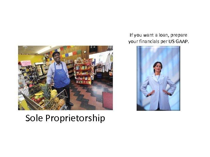 If you want a loan, prepare your financials per US GAAP. Sole Proprietorship