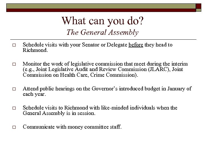 What can you do? The General Assembly o Schedule visits with your Senator or