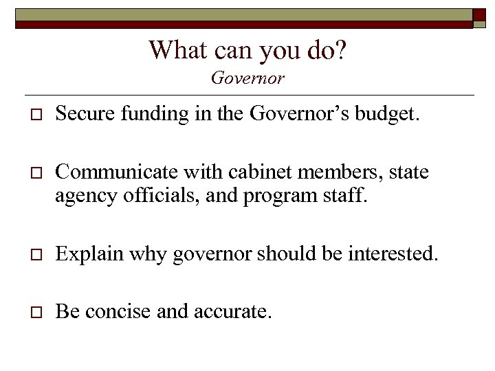 What can you do? Governor o Secure funding in the Governor's budget. o Communicate