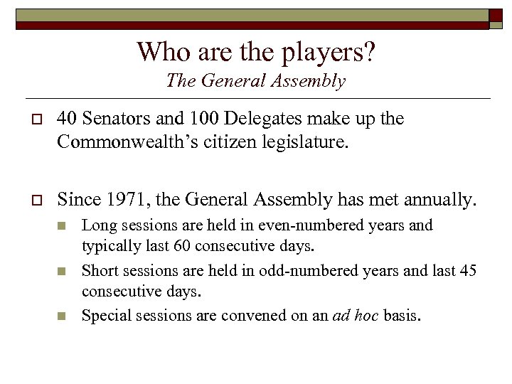 Who are the players? The General Assembly o 40 Senators and 100 Delegates make