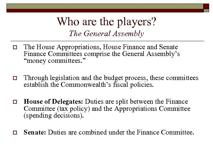 Who are the players? The General Assembly o The House Appropriations, House Finance and