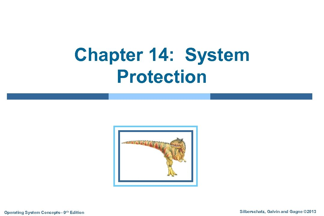 Chapter 14: System Protection Operating System Concepts– 9 th Edition Silberschatz, Galvin and Gagne