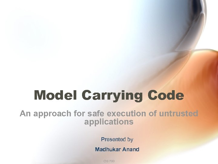 Model Carrying Code An approach for safe execution of untrusted applications Presented by Madhukar