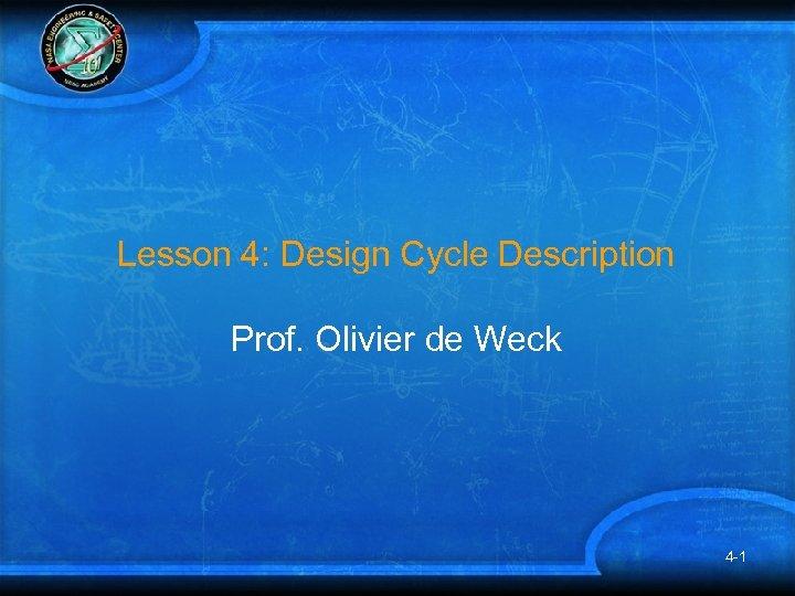 Lesson 4: Design Cycle Description Prof. Olivier de Weck 4 -1