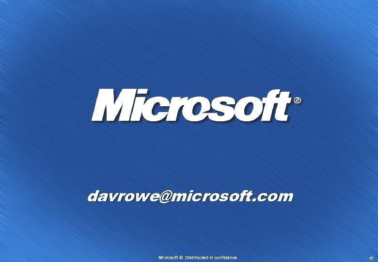 davrowe@microsoft. com Microsoft © Distributed in confidence. 12