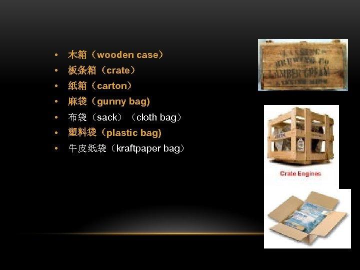 • 木箱(wooden case) • 板条箱(crate) • 纸箱(carton) • 麻袋(gunny bag) • 布袋(sack)(cloth bag)