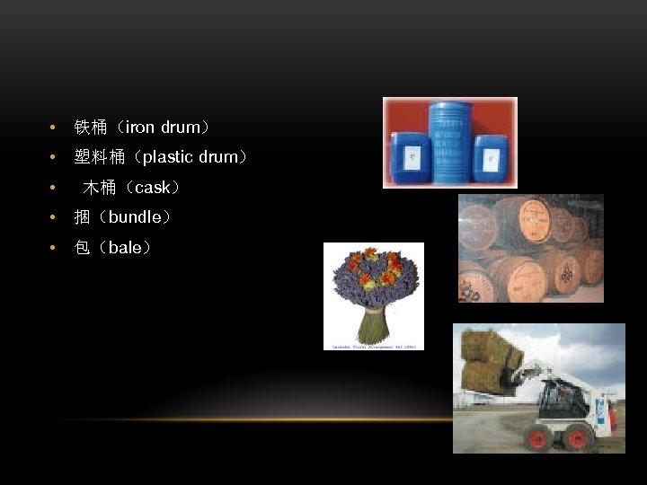 • 铁桶(iron drum) • 塑料桶(plastic drum) • 木桶(cask) • 捆(bundle) • 包(bale)